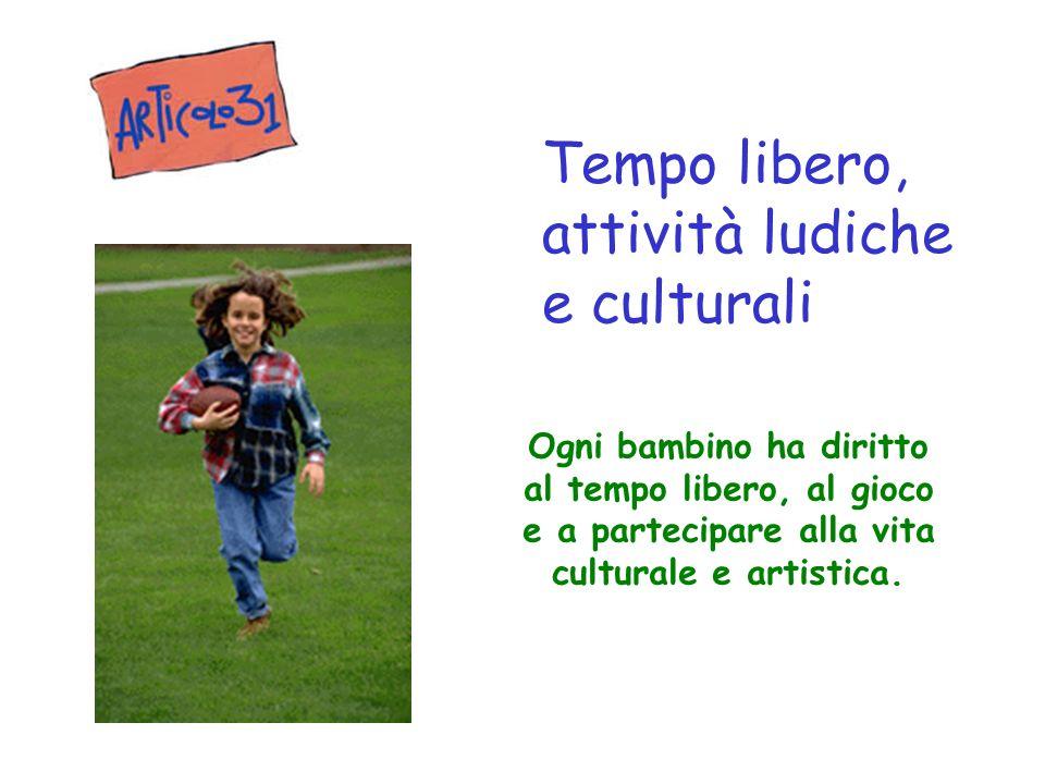 Ogni bambino ha diritto al tempo libero, al gioco e a partecipare alla vita culturale e artistica. Tempo libero, attività ludiche e culturali
