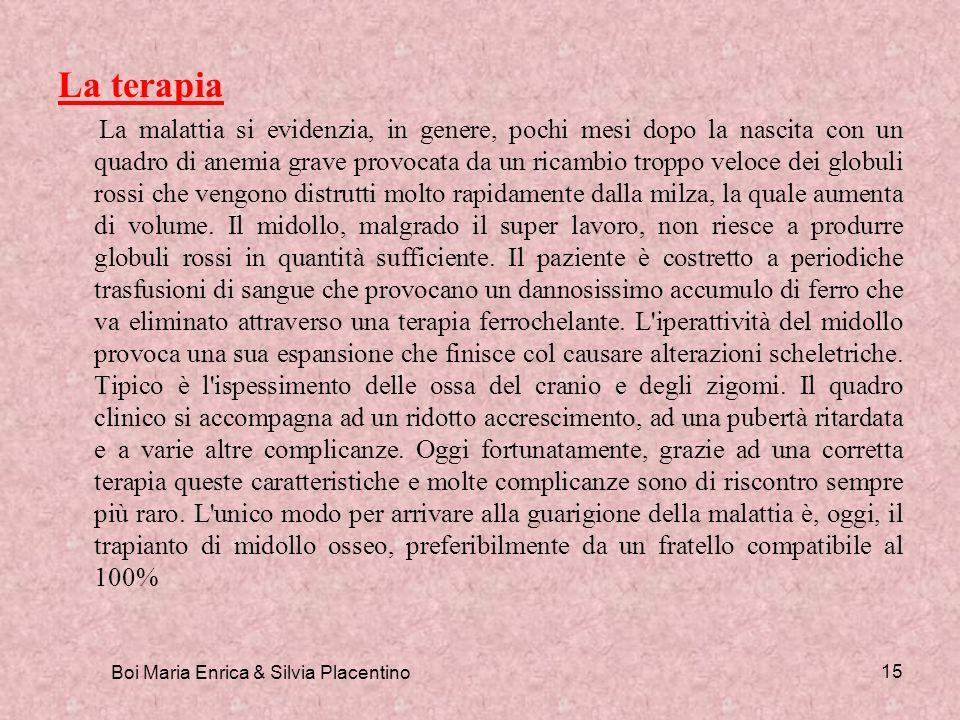 Boi Maria Enrica & Silvia Placentino 15 La terapia La malattia si evidenzia, in genere, pochi mesi dopo la nascita con un quadro di anemia grave provo