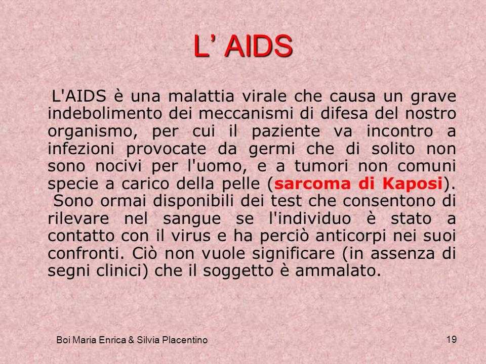 Boi Maria Enrica & Silvia Placentino 19 L AIDS L'AIDS è una malattia virale che causa un grave indebolimento dei meccanismi di difesa del nostro organ