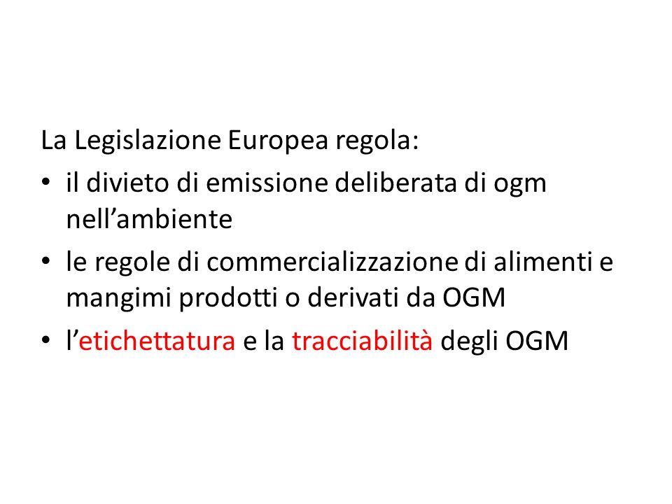 La Legislazione Europea regola: il divieto di emissione deliberata di ogm nellambiente le regole di commercializzazione di alimenti e mangimi prodotti