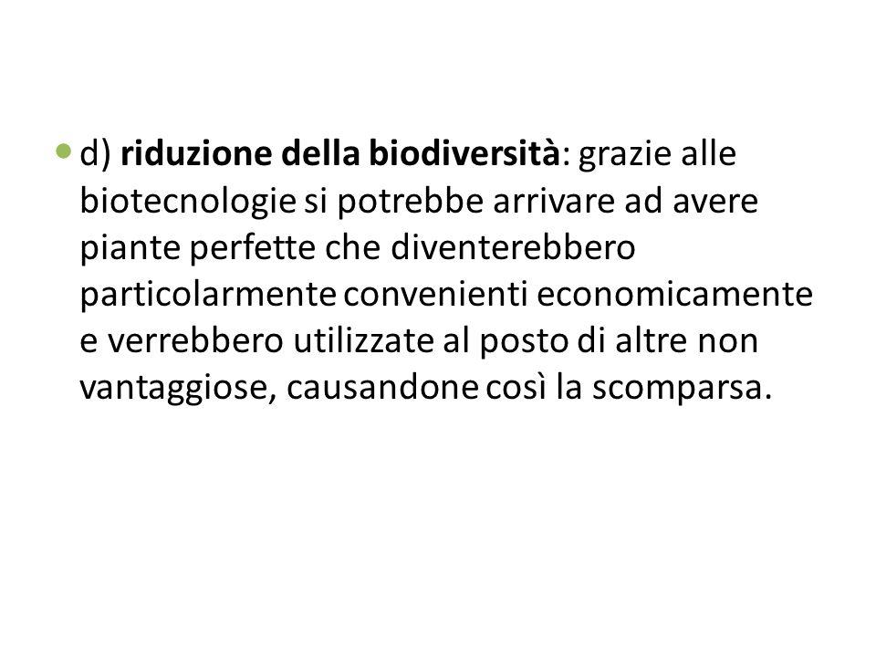 d) riduzione della biodiversità: grazie alle biotecnologie si potrebbe arrivare ad avere piante perfette che diventerebbero particolarmente convenient