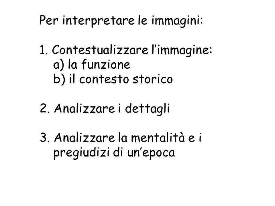 Per interpretare le immagini: 1. Contestualizzare limmagine: a) la funzione b) il contesto storico 2. Analizzare i dettagli 3. Analizzare la mentalità