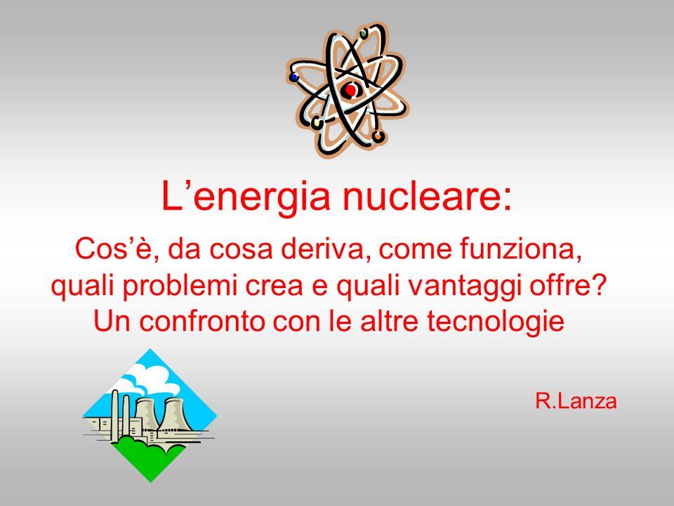 Lenergia nucleare: Cosè, da cosa deriva, come funziona, quali problemi crea e quali vantaggi offre? Un confronto con le altre tecnologie R.Lanza