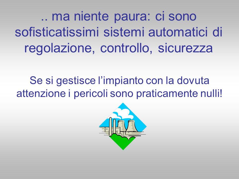 .. ma niente paura: ci sono sofisticatissimi sistemi automatici di regolazione, controllo, sicurezza Se si gestisce limpianto con la dovuta attenzione