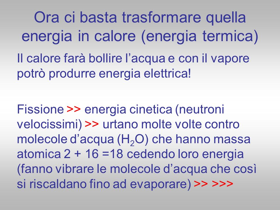 Ora ci basta trasformare quella energia in calore (energia termica) Il calore farà bollire lacqua e con il vapore potrò produrre energia elettrica! Fi