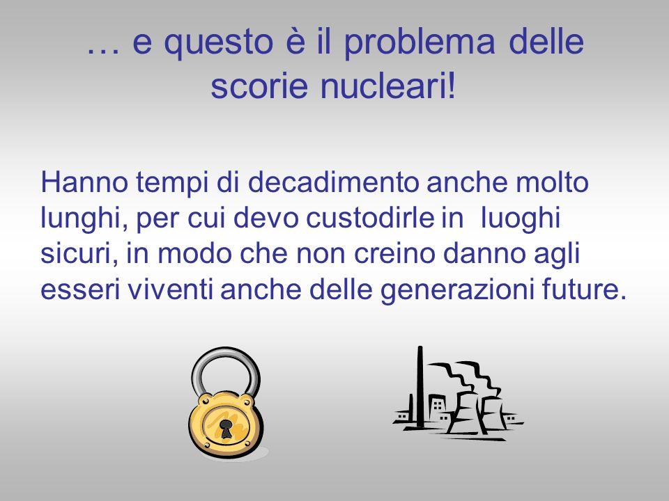 … e questo è il problema delle scorie nucleari! Hanno tempi di decadimento anche molto lunghi, per cui devo custodirle in luoghi sicuri, in modo che n