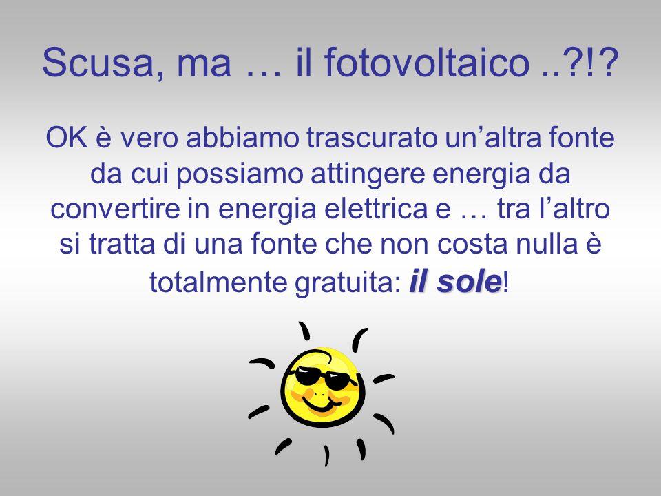 Scusa, ma … il fotovoltaico..?!? il sole OK è vero abbiamo trascurato unaltra fonte da cui possiamo attingere energia da convertire in energia elettri