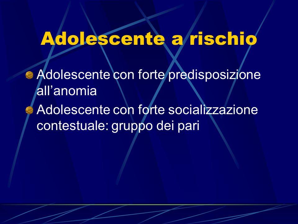 Adolescente a rischio Adolescente con forte predisposizione allanomia Adolescente con forte socializzazione contestuale: gruppo dei pari