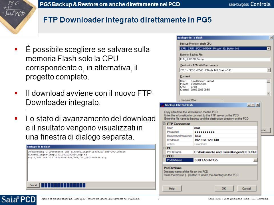 Aprile 2008 | Jens Uhlemann | Saia TCS Germania3Name of presentationPG5 Backup & Restore ora anche direttamente nei PCD Saia FTP Downloader integrato direttamente in PG5 È possibile scegliere se salvare sulla memoria Flash solo la CPU corrispondente o, in alternativa, il progetto completo.