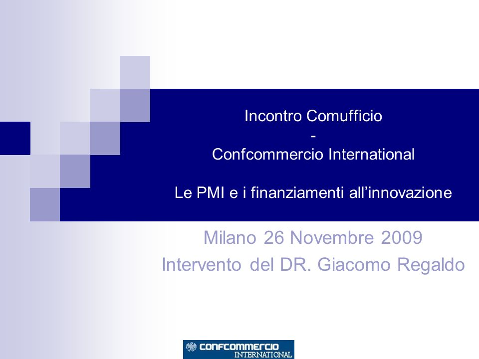 Incontro Comufficio - Confcommercio International Le PMI e i finanziamenti allinnovazione Milano 26 Novembre 2009 Intervento del DR.