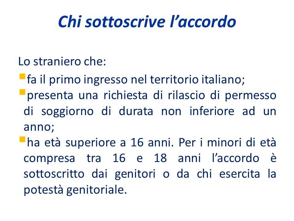 Chi sottoscrive laccordo Lo straniero che: fa il primo ingresso nel territorio italiano; presenta una richiesta di rilascio di permesso di soggiorno di durata non inferiore ad un anno; ha età superiore a 16 anni.