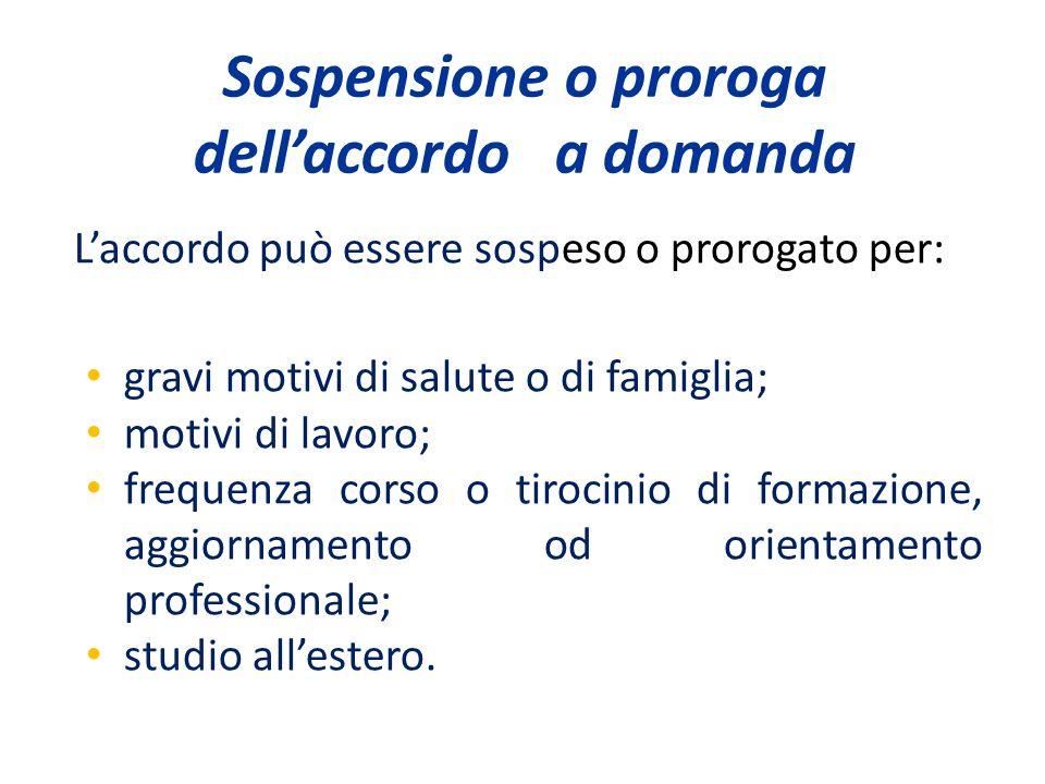 Sospensione o proroga dellaccordo a domanda Laccordo può essere sospeso o prorogato per: gravi motivi di salute o di famiglia; motivi di lavoro; frequ