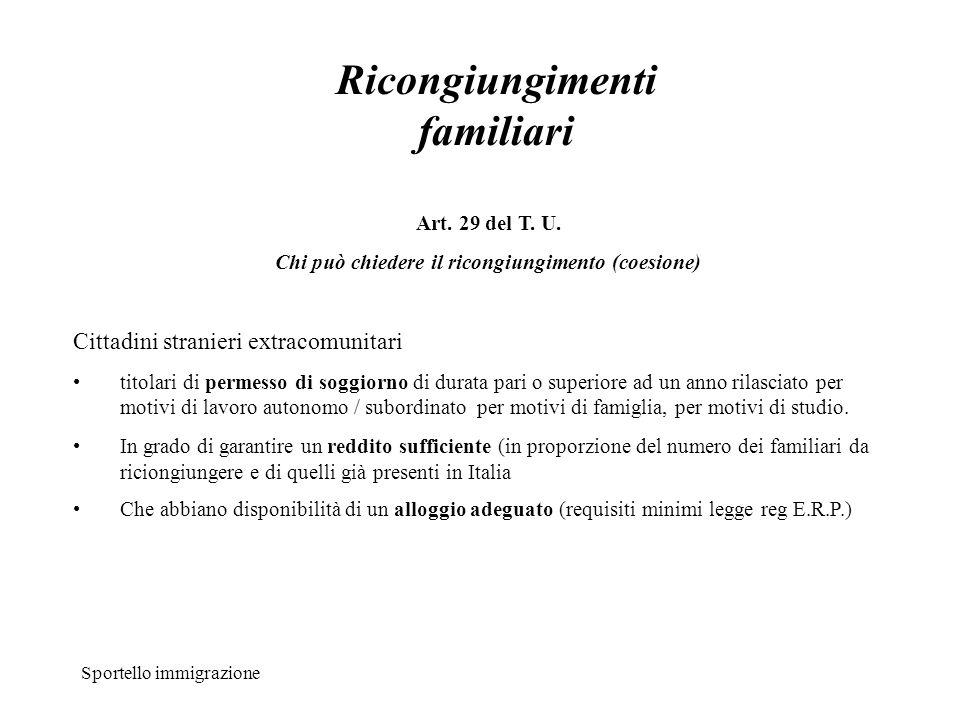 Sportello immigrazione Ricongiungimenti familiari Art. 29 del T. U. Chi può chiedere il ricongiungimento (coesione) Cittadini stranieri extracomunitar