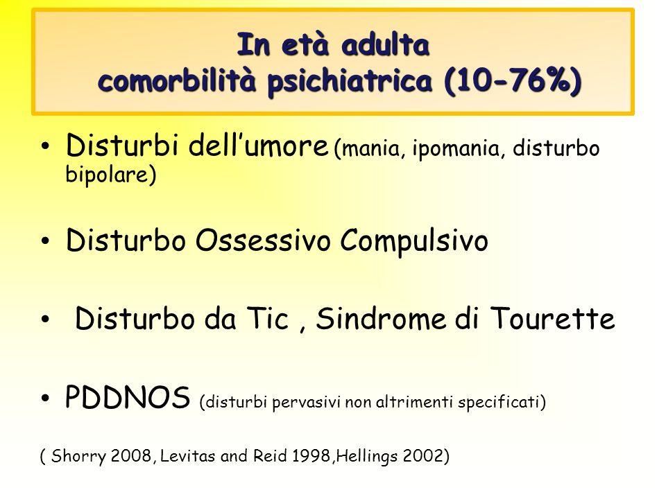 In età adulta comorbilità psichiatrica (10-76%) Disturbi dellumore (mania, ipomania, disturbo bipolare) Disturbo Ossessivo Compulsivo Disturbo da Tic,