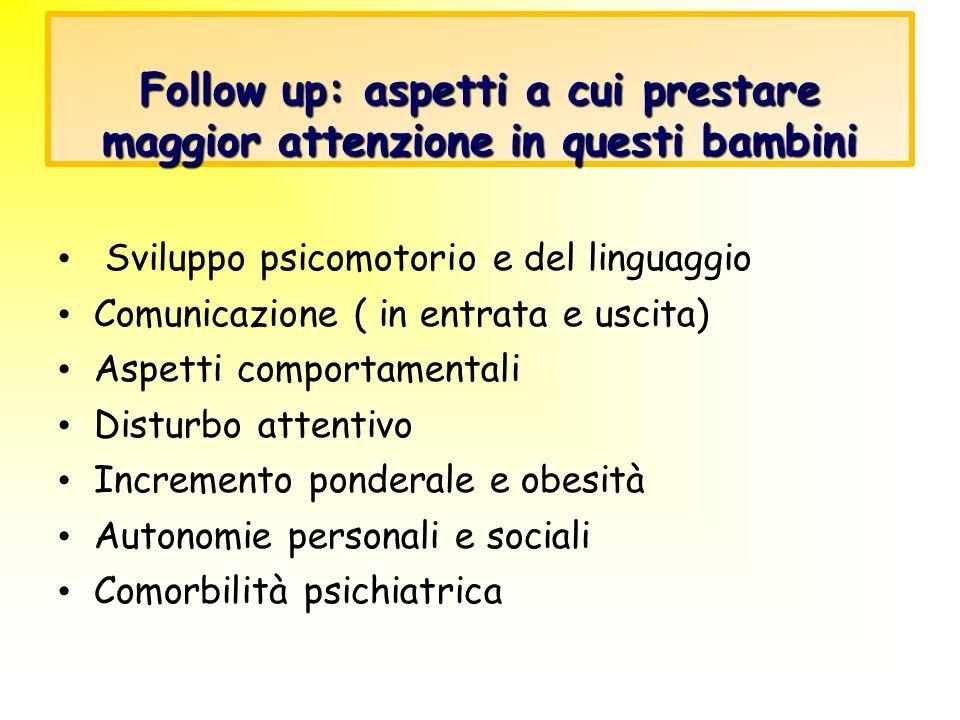 Follow up: aspetti a cui prestare maggior attenzione in questi bambini Sviluppo psicomotorio e del linguaggio Comunicazione ( in entrata e uscita) Asp