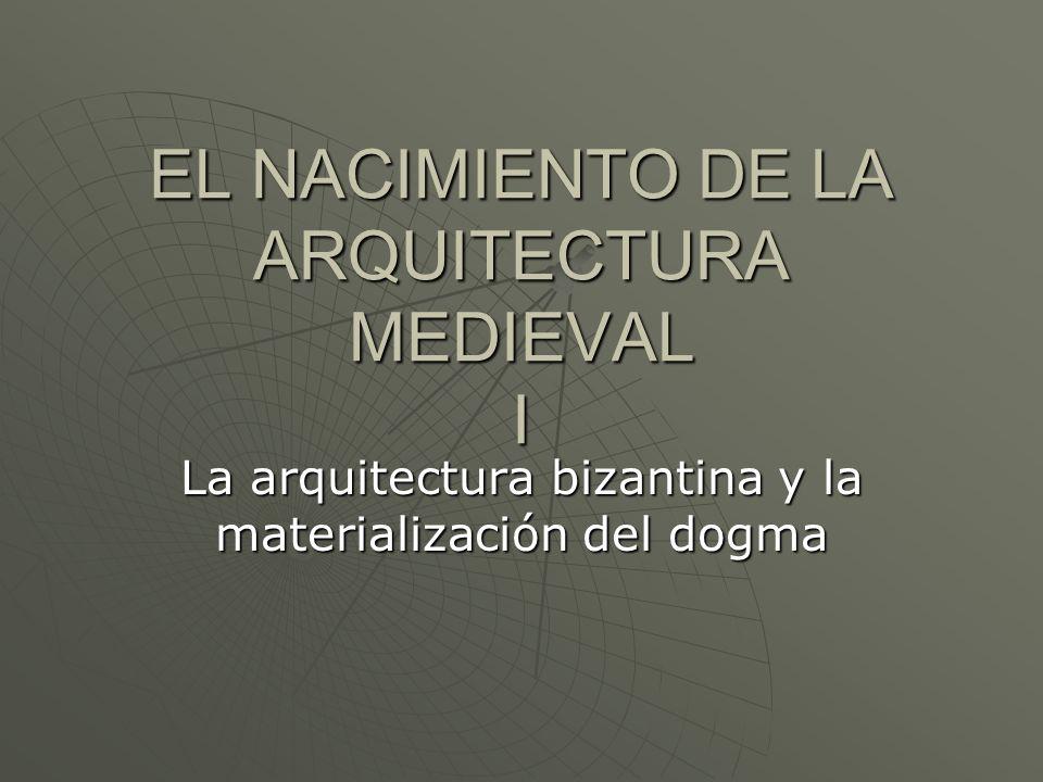 EL NACIMIENTO DE LA ARQUITECTURA MEDIEVAL I La arquitectura bizantina y la materialización del dogma