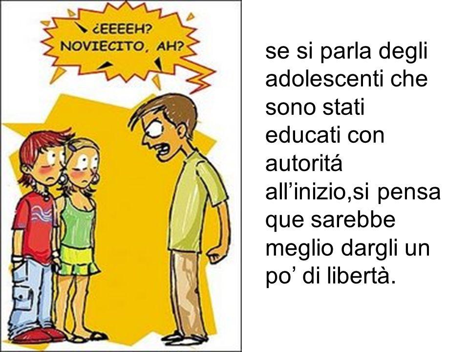 se si parla degli adolescenti che sono stati educati con autoritá allinizio,si pensa que sarebbe meglio dargli un po di libertà.