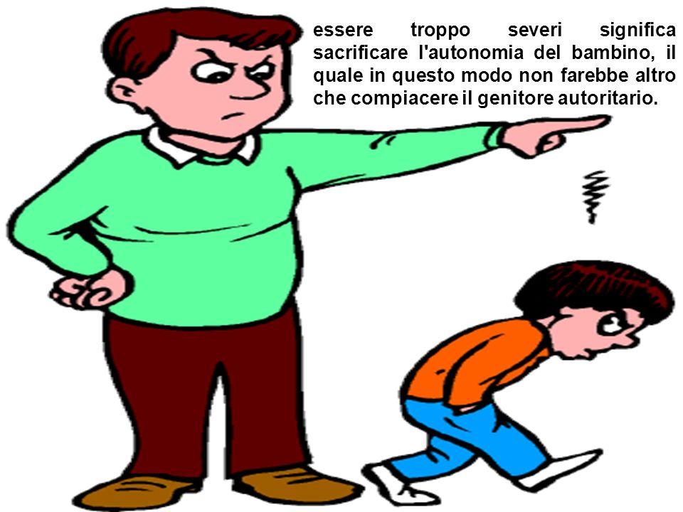 essere troppo severi significa sacrificare l'autonomia del bambino, il quale in questo modo non farebbe altro che compiacere il genitore autoritario.