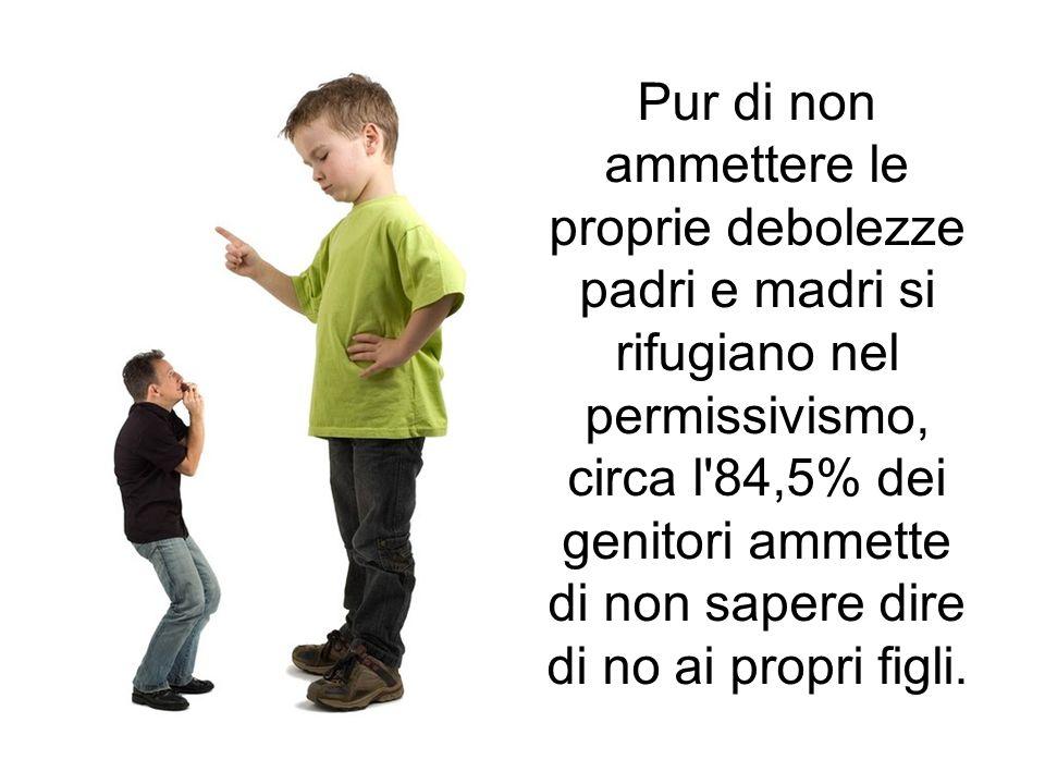 Pur di non ammettere le proprie debolezze padri e madri si rifugiano nel permissivismo, circa l'84,5% dei genitori ammette di non sapere dire di no ai