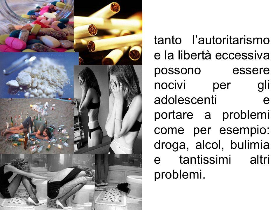 tanto lautoritarismo e la libertà eccessiva possono essere nocivi per gli adolescenti e portare a problemi come per esempio: droga, alcol, bulimia e t