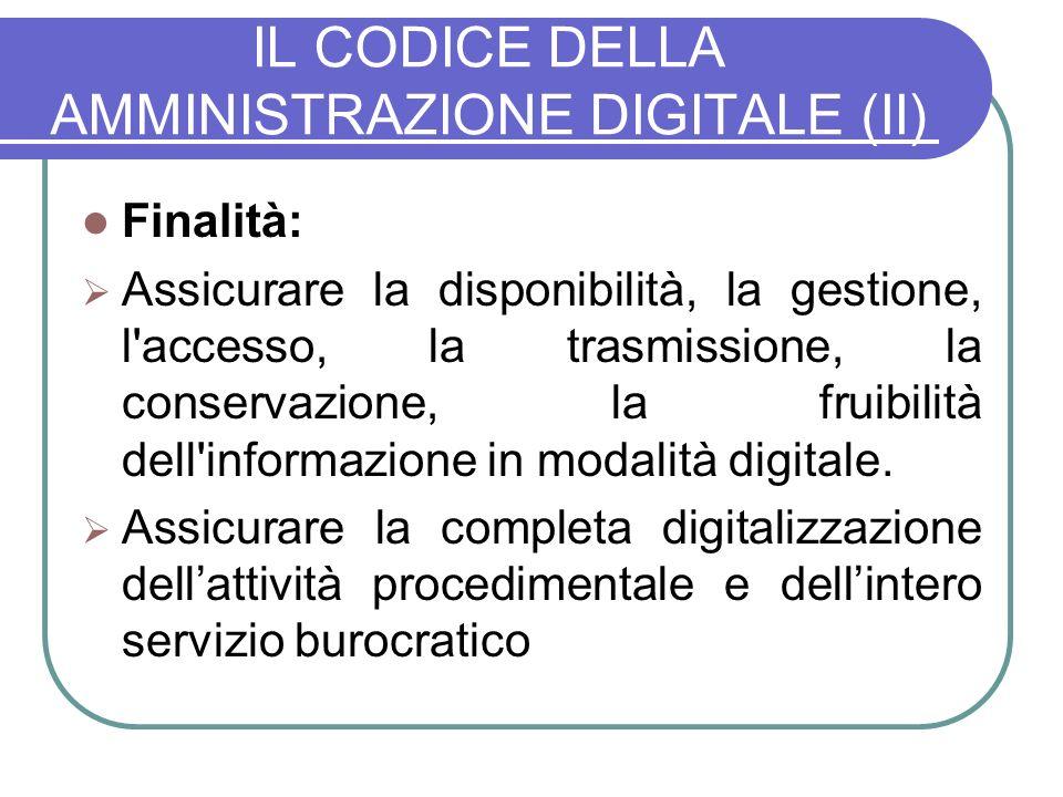 IL CODICE DELLA AMMINISTRAZIONE DIGITALE (II) Finalità: Assicurare la disponibilità, la gestione, l accesso, la trasmissione, la conservazione, la fruibilità dell informazione in modalità digitale.