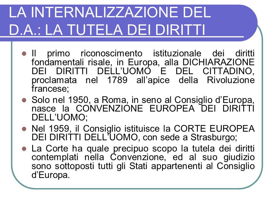 LA INTERNALIZZAZIONE DEL D.A.: LA TUTELA DEI DIRITTI Il primo riconoscimento istituzionale dei diritti fondamentali risale, in Europa, alla DICHIARAZIONE DEI DIRITTI DELLUOMO E DEL CITTADINO, proclamata nel 1789 allapice della Rivoluzione francese; Solo nel 1950, a Roma, in seno al Consiglio dEuropa, nasce la CONVENZIONE EUROPEA DEI DIRITTI DELLUOMO; Nel 1959, il Consiglio istituisce la CORTE EUROPEA DEI DIRITTI DELLUOMO, con sede a Strasburgo; La Corte ha quale precipuo scopo la tutela dei diritti contemplati nella Convenzione, ed al suo giudizio sono sottoposti tutti gli Stati appartenenti al Consiglio dEuropa.