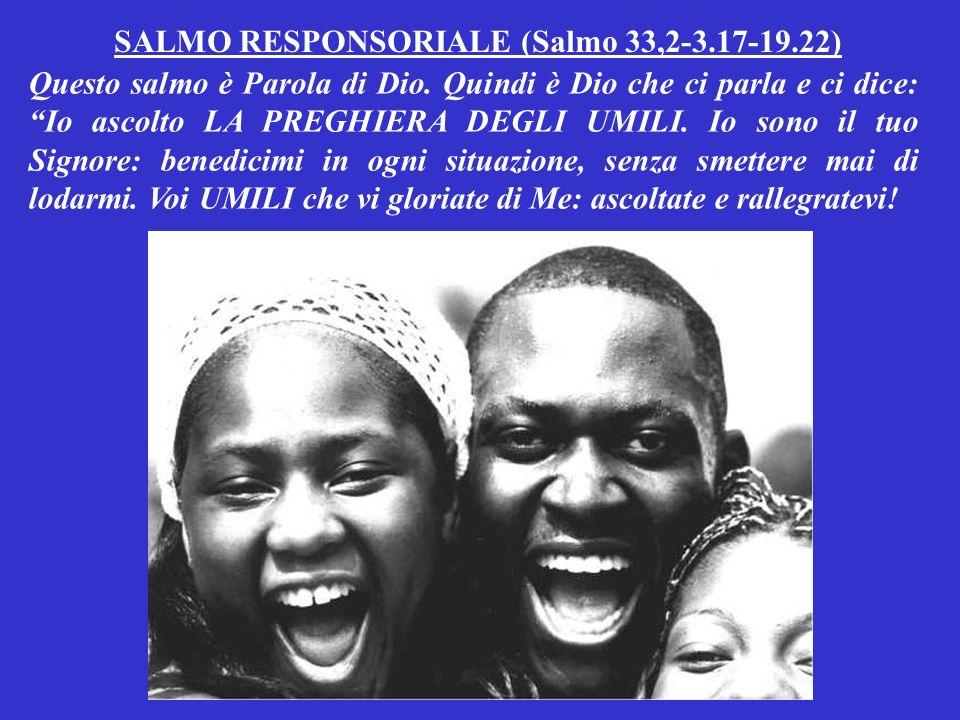 SALMO RESPONSORIALE (Salmo 33,2-3.17-19.22) Questo salmo è Parola di Dio.