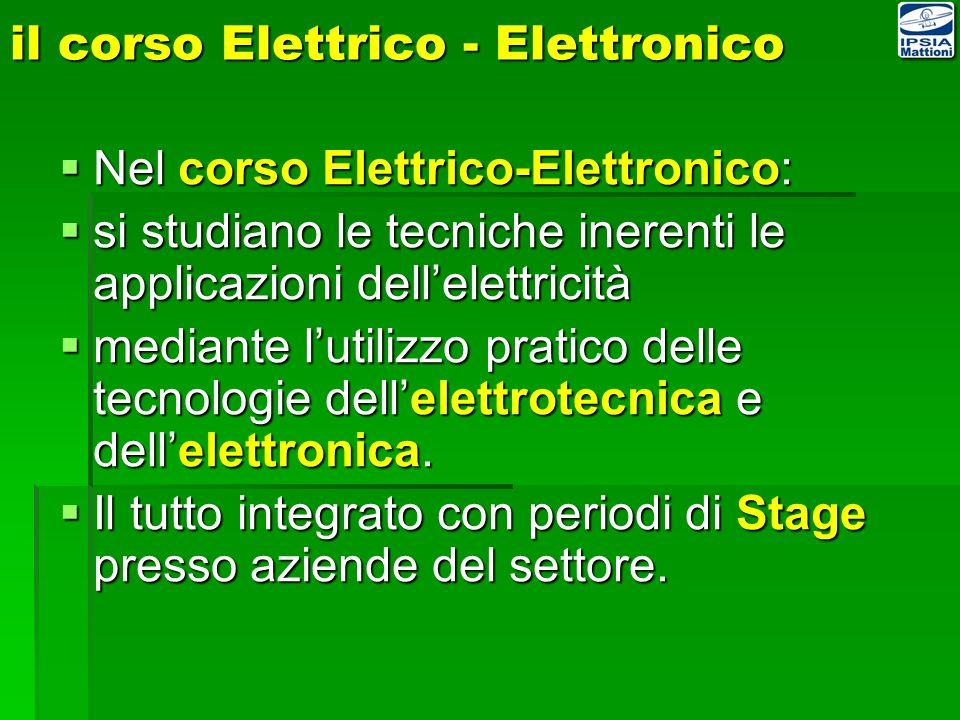il corso Elettrico - Elettronico Nel corso Elettrico-Elettronico: Nel corso Elettrico-Elettronico: si studiano le tecniche inerenti le applicazioni dellelettricità si studiano le tecniche inerenti le applicazioni dellelettricità mediante lutilizzo pratico delle tecnologie dellelettrotecnica e dellelettronica.