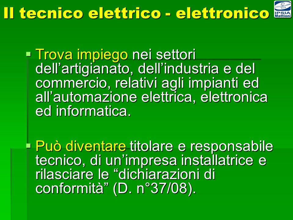 Il tecnico elettrico - elettronico Trova impiego nei settori dellartigianato, dellindustria e del commercio, relativi agli impianti ed allautomazione elettrica, elettronica ed informatica.