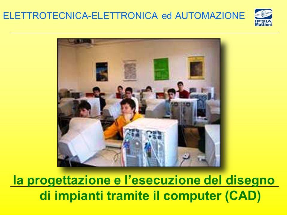 la progettazione e lesecuzione del disegno di impianti tramite il computer (CAD) ELETTROTECNICA-ELETTRONICA ed AUTOMAZIONE