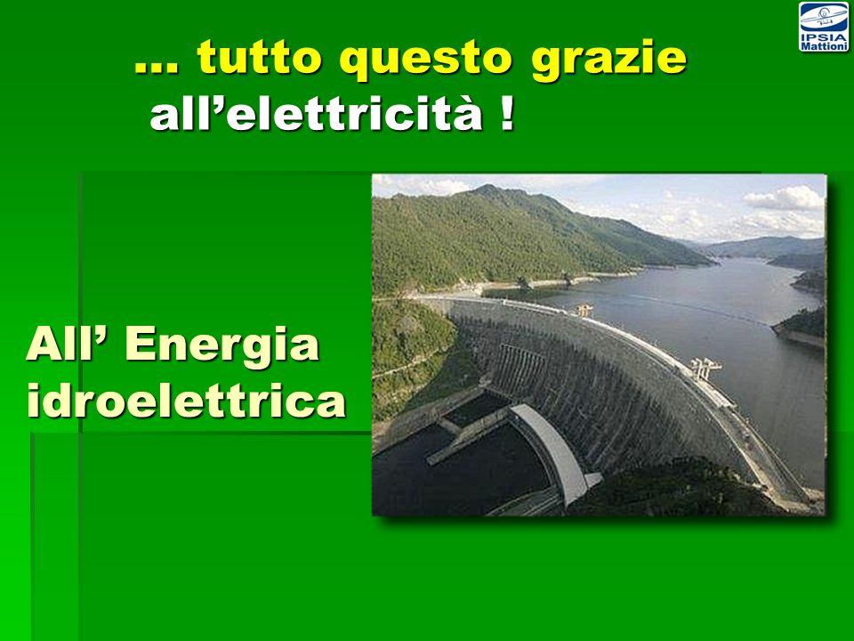 … tutto questo grazie allelettricità ! All Energia idroelettrica