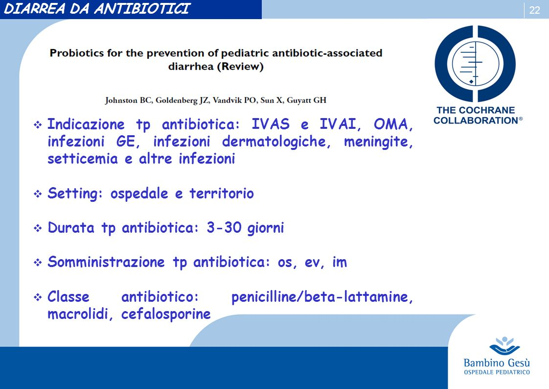 22 DIARREA DA ANTIBIOTICI Indicazione tp antibiotica: IVAS e IVAI, OMA, infezioni GE, infezioni dermatologiche, meningite, setticemia e altre infezioni Setting: ospedale e territorio Durata tp antibiotica: 3-30 giorni Somministrazione tp antibiotica: os, ev, im Classe antibiotico: penicilline/beta-lattamine, macrolidi, cefalosporine