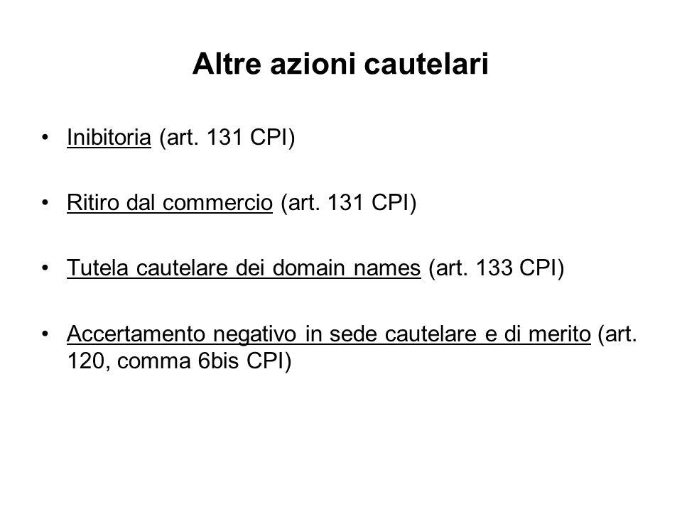 Altre azioni cautelari Inibitoria (art. 131 CPI) Ritiro dal commercio (art. 131 CPI) Tutela cautelare dei domain names (art. 133 CPI) Accertamento neg