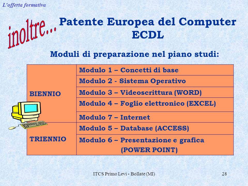 ITCS Primo Levi - Bollate (MI)28 Patente Europea del Computer ECDL Moduli di preparazione nel piano studi: BIENNIO Modulo 1 – Concetti di base Modulo 2 - Sistema Operativo Modulo 3 – Videoscrittura (WORD) Modulo 4 – Foglio elettronico (EXCEL) Modulo 7 – Internet TRIENNIO Modulo 5 – Database (ACCESS) Modulo 6 – Presentazione e grafica (POWER POINT) Lofferta formativa