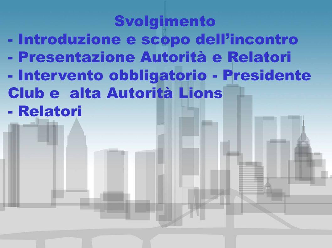 Svolgimento - Introduzione e scopo dellincontro - Presentazione Autorità e Relatori - Intervento obbligatorio - Presidente Club e alta Autorità Lions