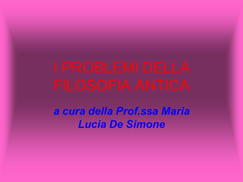 I PROBLEMI DELLA FILOSOFIA ANTICA a cura della Prof.ssa Maria Lucia De Simone