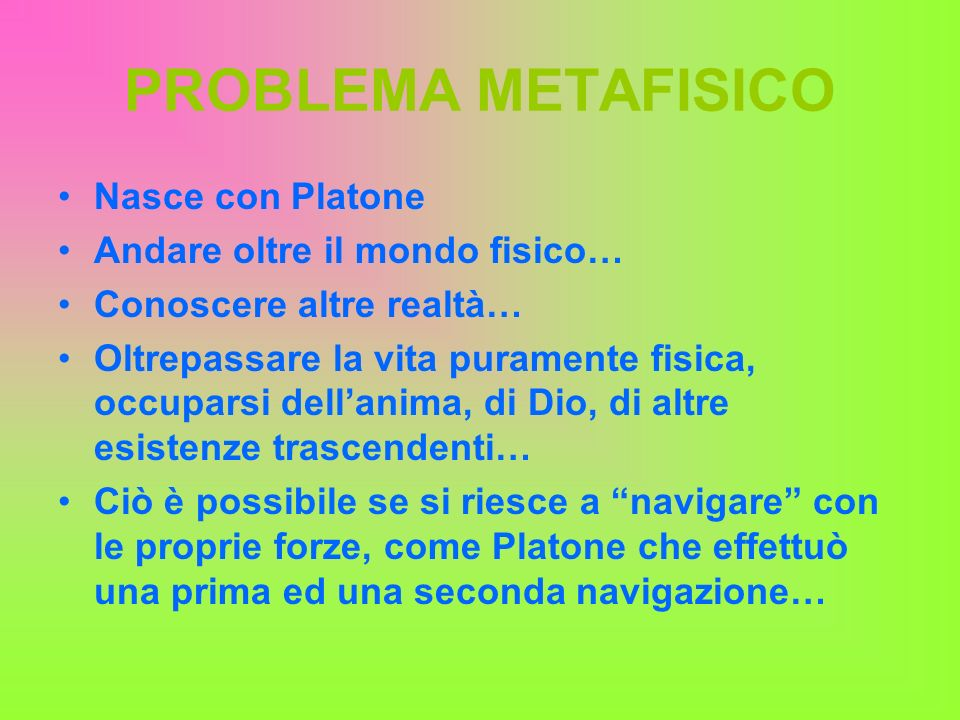 PROBLEMA METAFISICO Nasce con Platone Andare oltre il mondo fisico… Conoscere altre realtà… Oltrepassare la vita puramente fisica, occuparsi dellanima