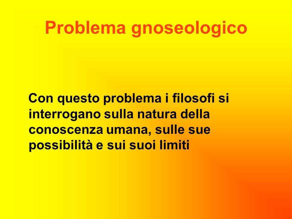Problema gnoseologico Con questo problema i filosofi si interrogano sulla natura della conoscenza umana, sulle sue possibilità e sui suoi limiti