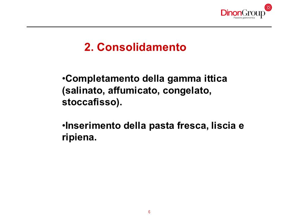 6 2. Consolidamento Completamento della gamma ittica (salinato, affumicato, congelato, stoccafisso). Inserimento della pasta fresca, liscia e ripiena.