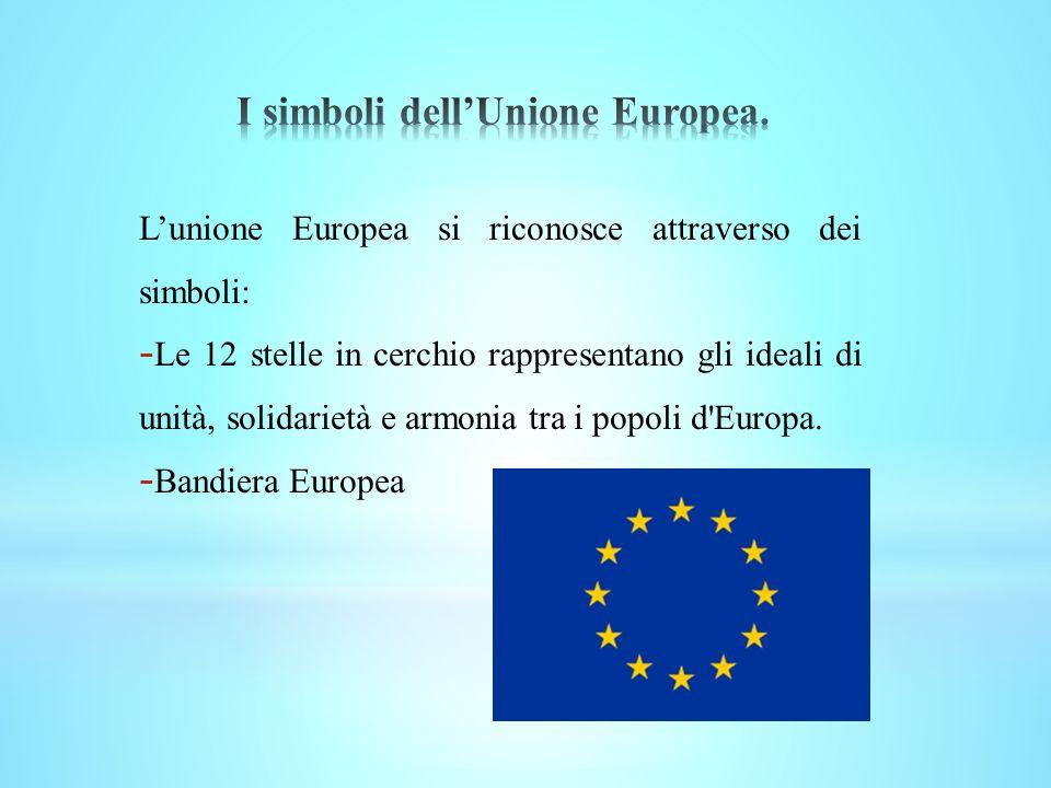 Lunione Europea si riconosce attraverso dei simboli: - Le 12 stelle in cerchio rappresentano gli ideali di unità, solidarietà e armonia tra i popoli d