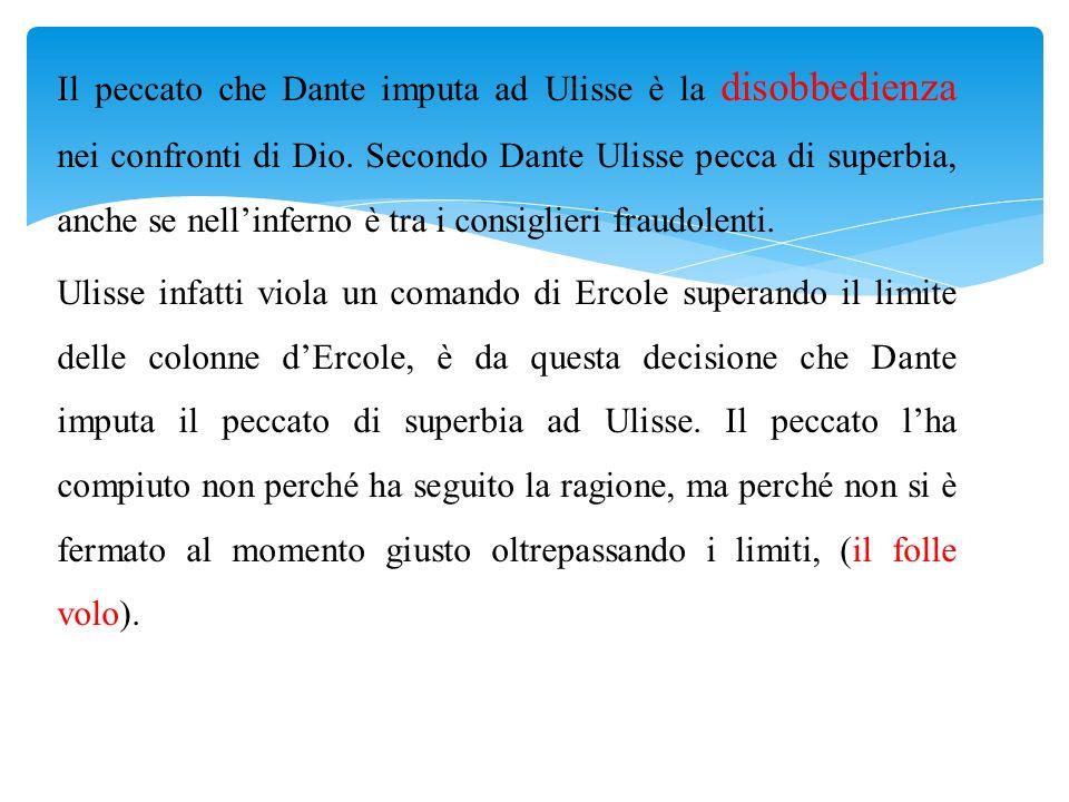 Il peccato che Dante imputa ad Ulisse è la disobbedienza nei confronti di Dio. Secondo Dante Ulisse pecca di superbia, anche se nellinferno è tra i co