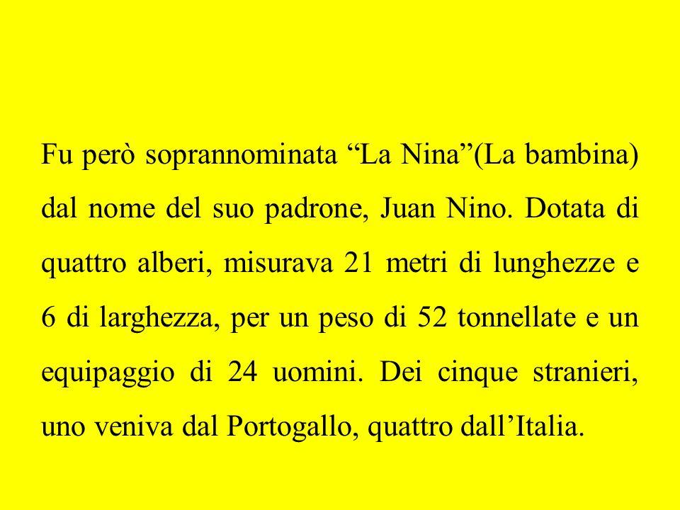 Fu però soprannominata La Nina(La bambina) dal nome del suo padrone, Juan Nino. Dotata di quattro alberi, misurava 21 metri di lunghezze e 6 di larghe