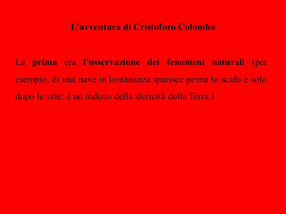 Lavventura di Cristoforo Colombo La prima era losservazione dei fenomeni naturali (per esempio, di una nave in lontananza sparisce prima lo scafo e so