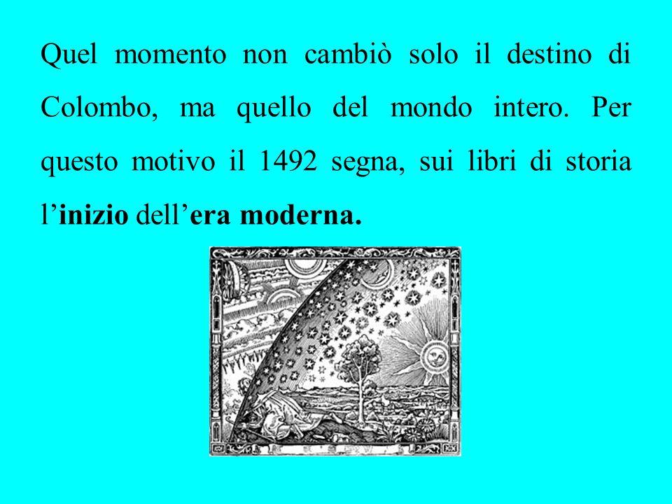 Quel momento non cambiò solo il destino di Colombo, ma quello del mondo intero. Per questo motivo il 1492 segna, sui libri di storia linizio dellera m