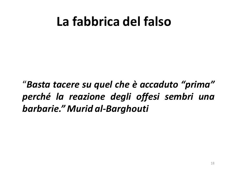 La fabbrica del falso Basta tacere su quel che è accaduto prima perché la reazione degli offesi sembri una barbarie. Murid al-Barghouti 18