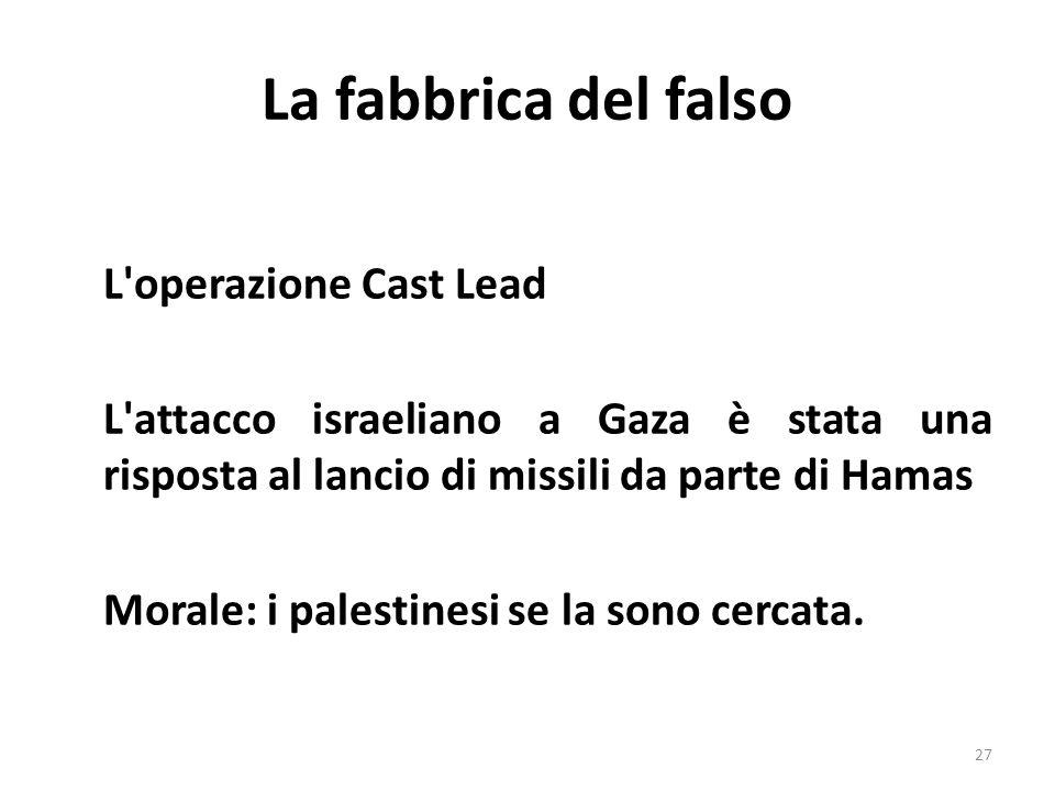 La fabbrica del falso L'operazione Cast Lead L'attacco israeliano a Gaza è stata una risposta al lancio di missili da parte di Hamas Morale: i palesti