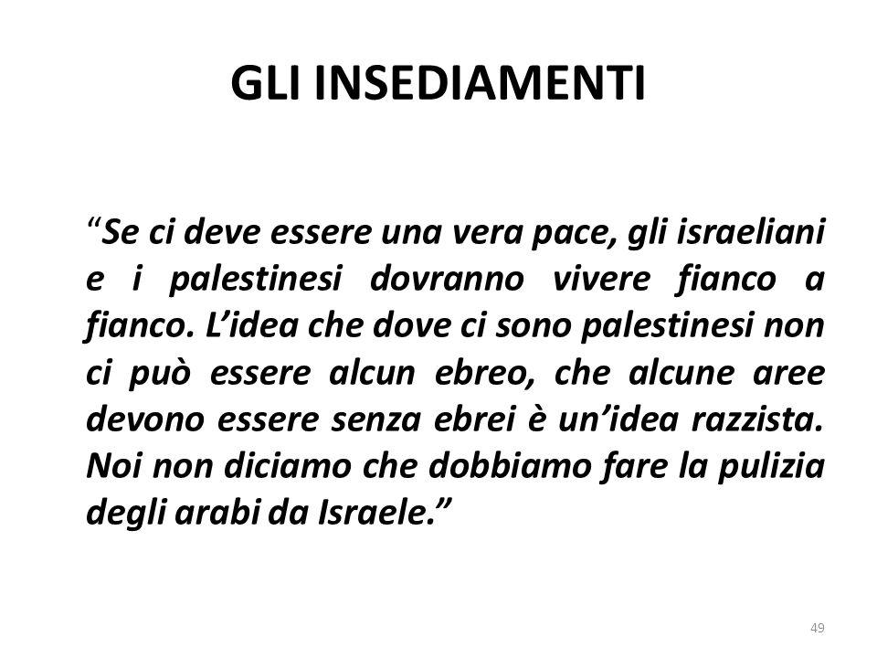 GLI INSEDIAMENTI Se ci deve essere una vera pace, gli israeliani e i palestinesi dovranno vivere fianco a fianco. Lidea che dove ci sono palestinesi n