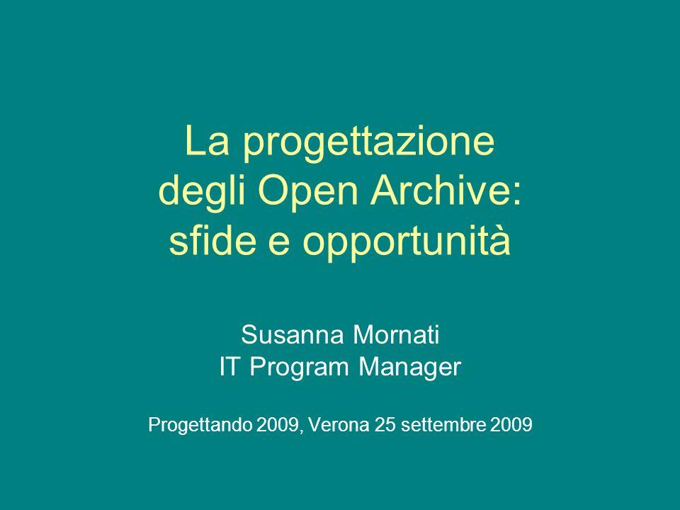 La progettazione degli Open Archive: sfide e opportunità Susanna Mornati IT Program Manager Progettando 2009, Verona 25 settembre 2009
