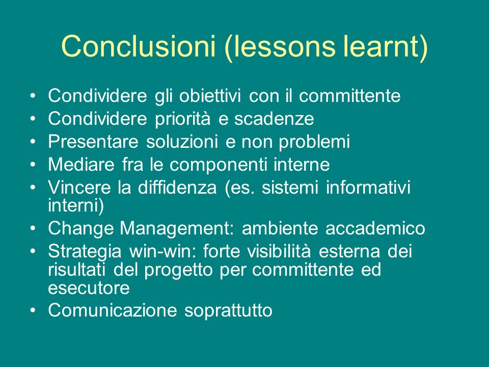 Conclusioni (lessons learnt) Condividere gli obiettivi con il committente Condividere priorità e scadenze Presentare soluzioni e non problemi Mediare fra le componenti interne Vincere la diffidenza (es.