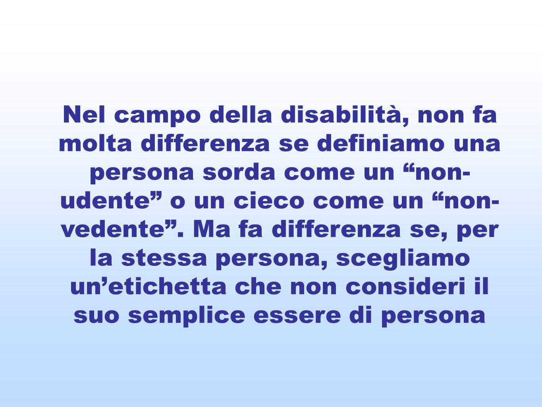 Nel campo della disabilità, non fa molta differenza se definiamo una persona sorda come un non- udente o un cieco come un non- vedente. Ma fa differen